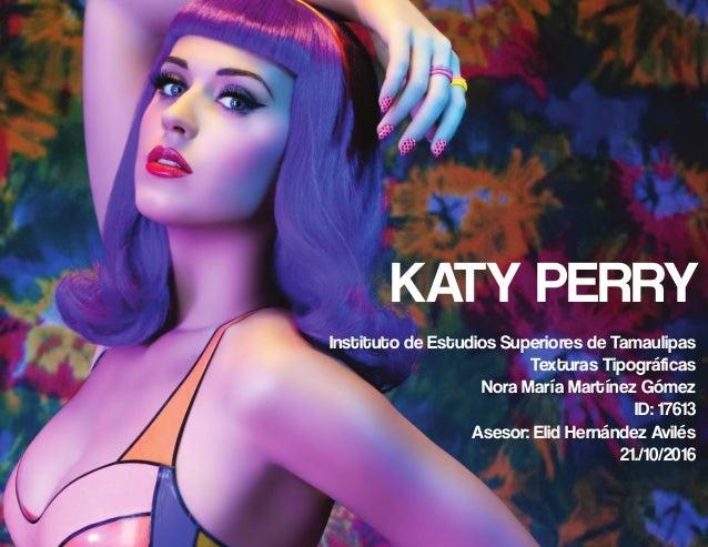 KATY PERRY Instituto de Estudios Superiores de Tamaulipas Texturas Tipográficas Nora María Martínez Gómez ID: 17613 Asesor...