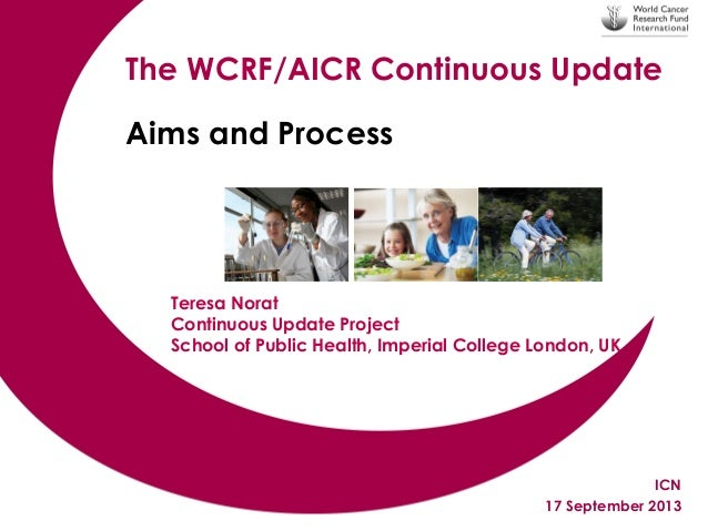 The WCRF/AICR Continuous Update Aims and Process  Teresa Norat Continuous Update Project School of Public Health, Imperial...