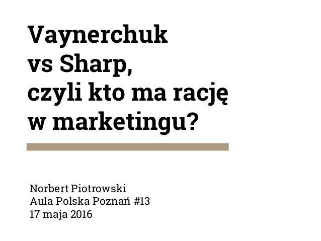 Vaynerchuk vs Sharp, czyli kto ma rację w marketingu? Norbert Piotrowski Aula Polska Poznań #13 17 maja 2016
