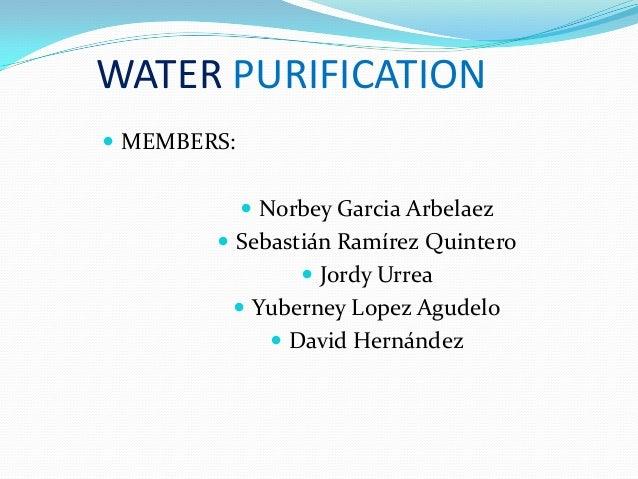 WATER PURIFICATION  MEMBERS:  Norbey Garcia Arbelaez  Sebastián Ramírez Quintero  Jordy Urrea  Yuberney Lopez Agudelo...