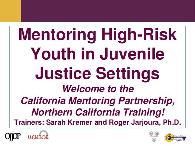 Mentoring High-Risk  Youth in Juvenile  Justice Settings          Welcome to the California Mentoring Partnership,   North...