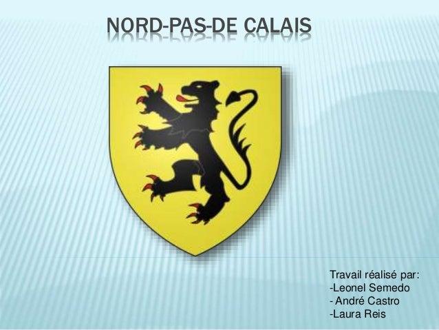 NORD-PAS-DE CALAIS Travail réalisé par: -Leonel Semedo - André Castro -Laura Reis
