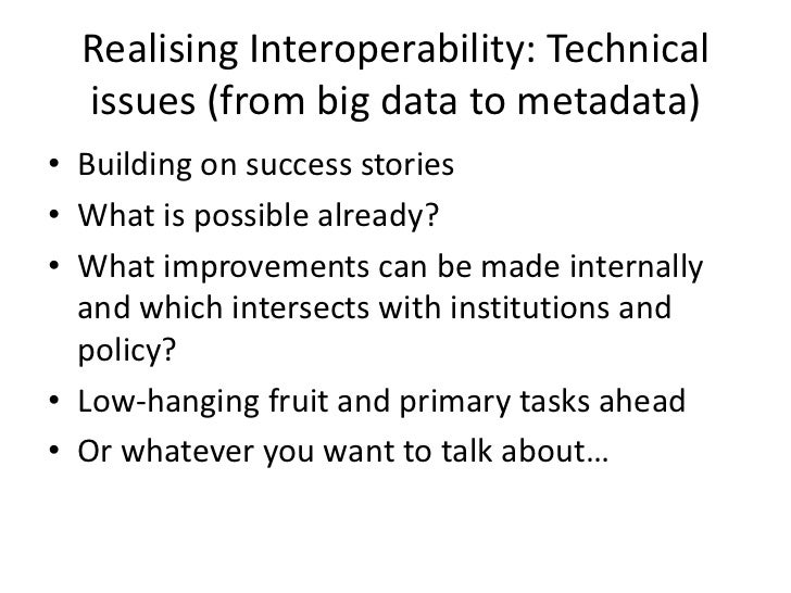 Realising Interoperability: Technical  issues (from big data to metadata)• Building on success stories• What is possible a...