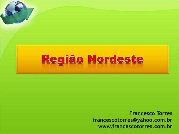 Região Nordeste<br />Francesco Torres<br />francescotorres@yahoo.com.br<br />www.francescotorres.com.br<br />
