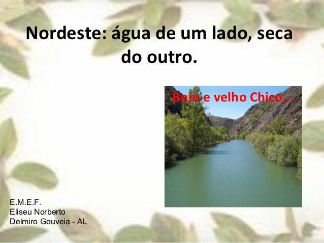 Nordeste: água de um lado, seca               do outro.                       Bom e velho Chico...E.M.E.F.Eliseu NorbertoD...