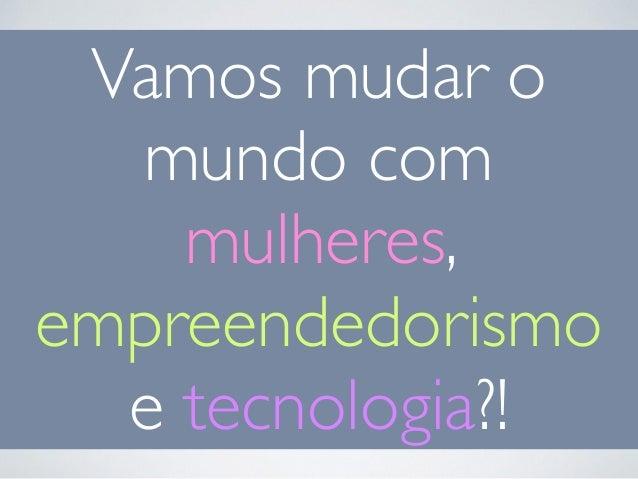 Vamos mudar o  mundo com  mulheres,  empreendedorismo  e tecnologia?!
