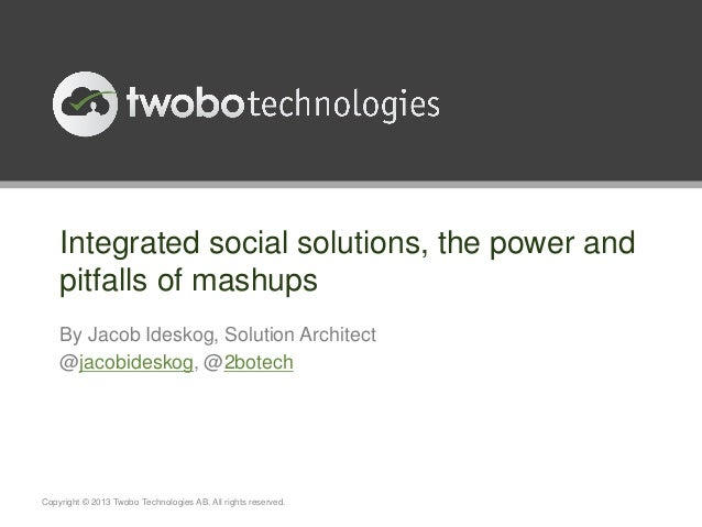 Integrated social solutions, the power andpitfalls of mashupsBy Jacob Ideskog, Solution Architect@jacobideskog, @2botechCo...