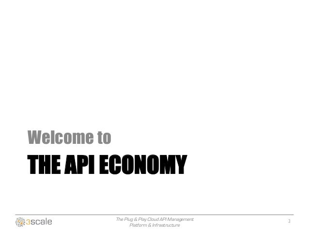 The Plug & Play Cloud API Management Platform & Infrastructure THE API ECONOMY Welcome to 3