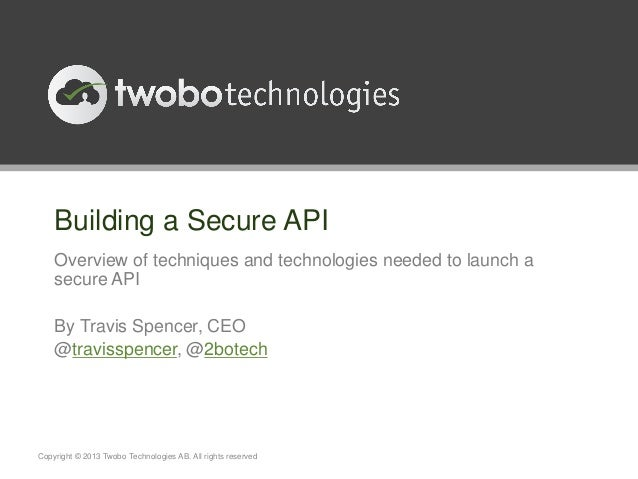 Building a Secure API    Overview of techniques and technologies needed to launch a    secure API    By Travis Spencer, CE...