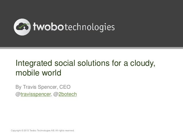 Integrated social solutions for a cloudy,    mobile world    By Travis Spencer, CEO    @travisspencer, @2botechCopyright ©...