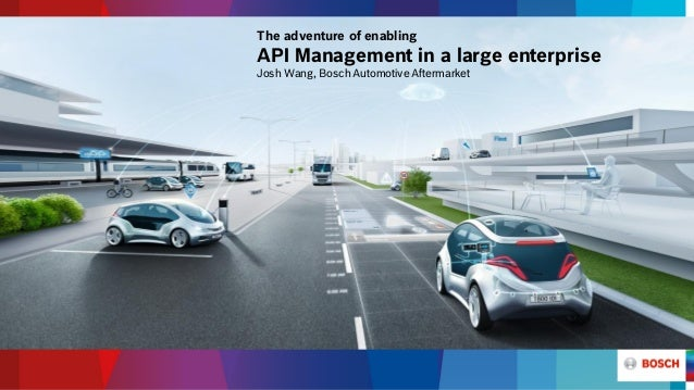 The adventure of enabling API Management in a large enterprise Josh Wang, Bosch Automotive Aftermarket