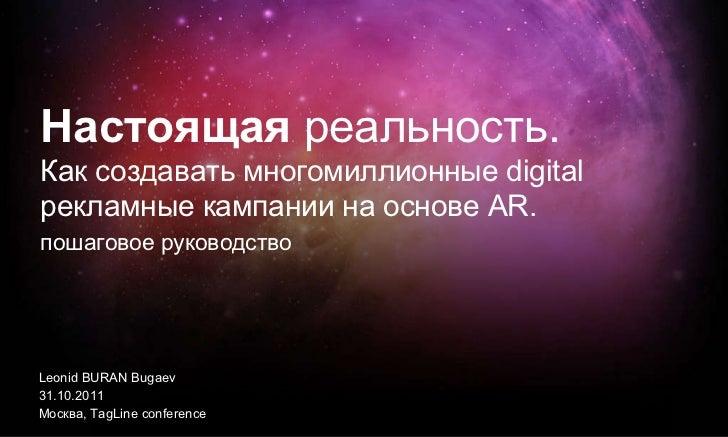 Leonid BURAN Bugaev 31.10.2011 Москва ,   TagLine conference Настоящая  реальность.  Как создавать многомиллионные digital...