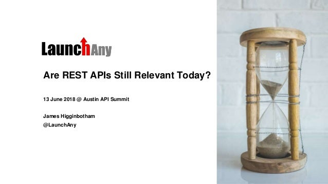 Are REST APIs Still Relevant Today? 13 June 2018 @ Austin API Summit James Higginbotham @LaunchAny