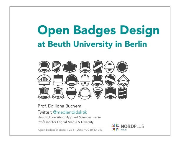 Open Badges Design at Beuth University in Berlin Prof. Dr. Ilona Buchem Twitter: @mediendidaktik Beuth University of Appli...