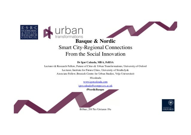 Basque & Nordic Smart City-Regional Connections From the Social Innovation Dr Igor Calzada, MBA, FeRSA Lecturer & Research...