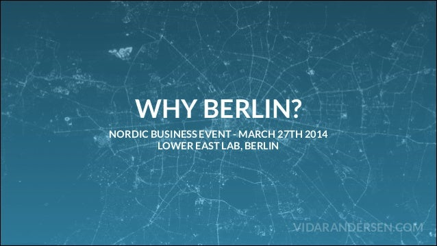 VIDARANDERSEN.COM WHY BERLIN? NORDIC BUSINESS EVENT - MARCH 27TH 2014 LOWER EAST LAB, BERLIN