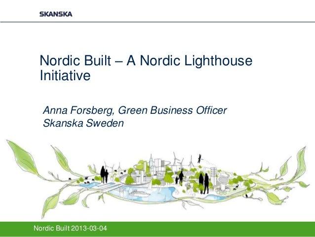 Nordic Built – A Nordic Lighthouse Initiative  Anna Forsberg, Green Business Officer  Skanska SwedenNordic Built 2013-03-04