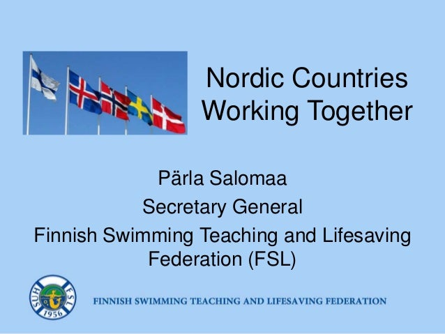 Nordic Countries Working Together Pärla Salomaa Secretary General Finnish Swimming Teaching and Lifesaving Federation (FSL)