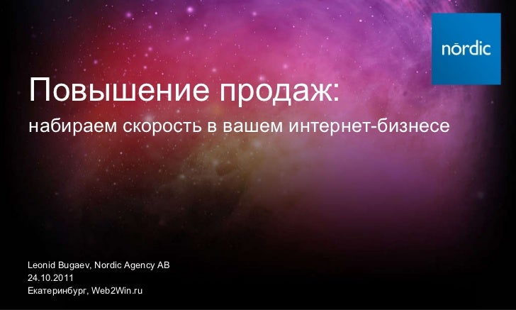 Leonid Bugaev, Nordic Agency AB 2 4 .10.2011 Екатеринбург ,   Web2Win.ru Повышение продаж : набираем скорость в вашем инте...