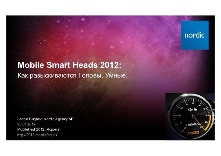 Mobile Smart Heads 2012:Как разыскиваются Головы. Умные.Leonid Bugaev, Nordic Agency AB23.03.2012MobileFest 2012, Яхромаht...