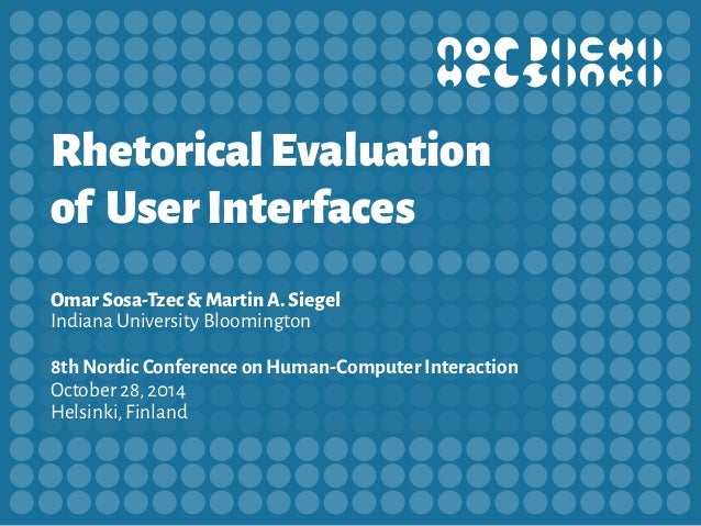 Rhetorical Evaluation  of User Interfaces  Omar Sosa-Tzec & Martin A. Siegel  Indiana University Bloomington  8th Nordic C...