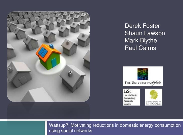 Derek Foster<br />Shaun Lawson<br />Mark Blythe<br />Paul Cairns<br />Wattsup?: Motivating reductions in domestic energy c...
