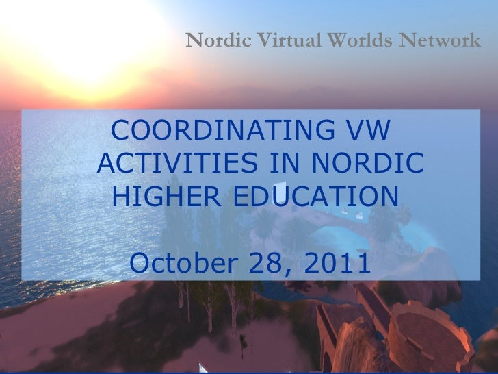 COORDINATING VW ACTIVITIES IN NORDIC HIGHER EDUCATION  October 28, 2011 Nordic Virtual Worlds Network