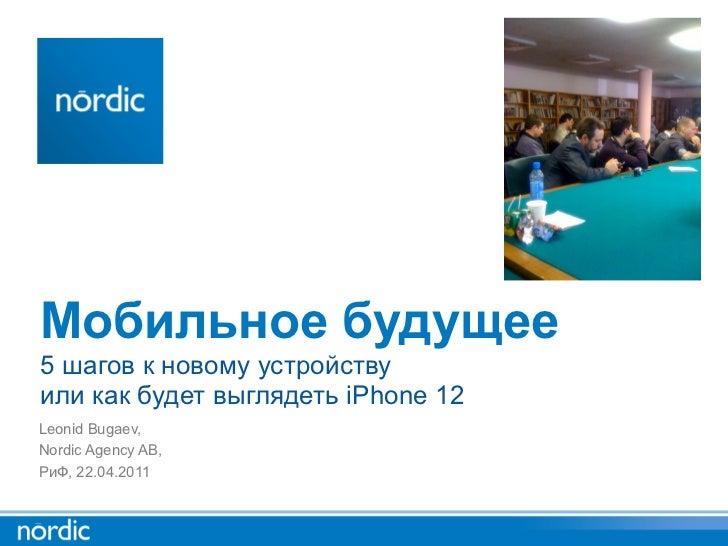 Мобильное будущее5 шагов к новому устройствуили как будет выглядеть iPhone 12Leonid Bugaev,Nordic Agency AB,РиФ, 22.04.2011