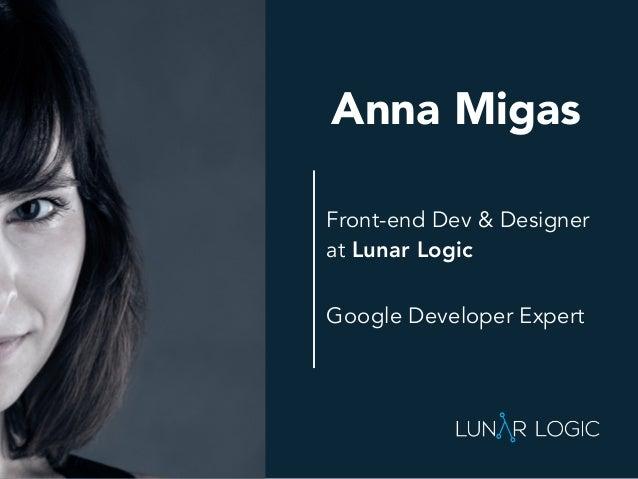 Front-end Dev & Designer at Lunar Logic Anna Migas Google Developer Expert