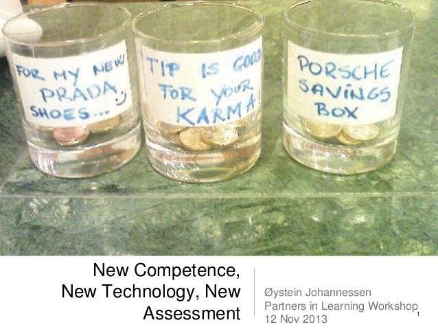 New Competence, New Technology, New Assessment  Øystein Johannessen Partners in Learning Workshop 1 12 Nov 2013