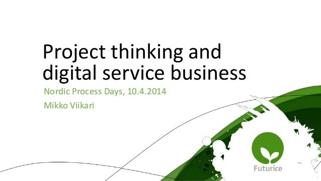 Nordic Process Days, 10.4.2014 Mikko Viikari Project thinking and digital service business