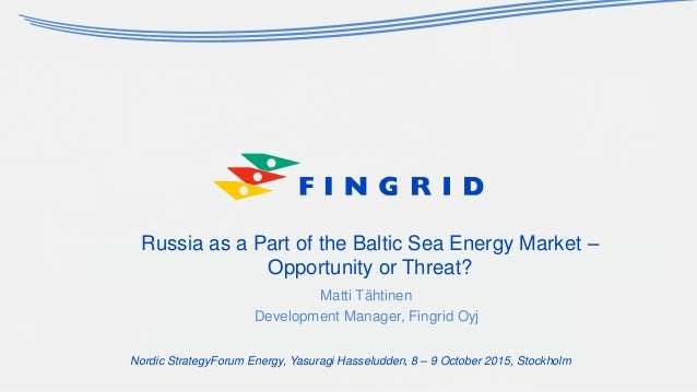 Russia as a Part of the Baltic Sea Energy Market – Opportunity or Threat? Matti Tähtinen Development Manager, Fingrid Oyj ...