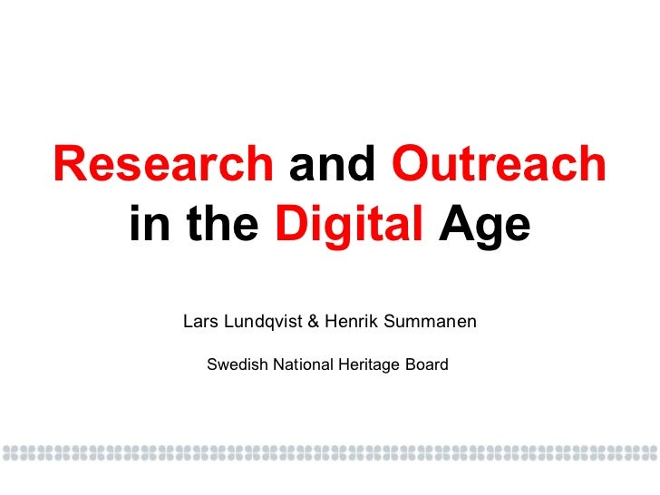 Research  and  Outreach in the  Digital  Age Lars Lundqvist & Henrik Summanen Swedish National Heritage Board