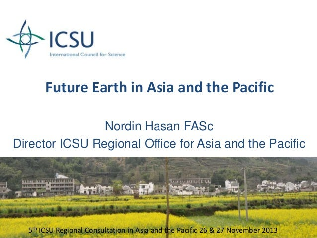 Future Earth in Asia and the Pacific Nordin Hasan FASc Director ICSU Regional Office for Asia and the Pacific  5th ICSU Re...