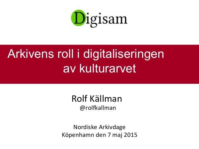 Rolf Källman @rolfkallman Nordiske Arkivdage Köpenhamn den 7 maj 2015 Arkivens roll i digitaliseringen av kulturarvet