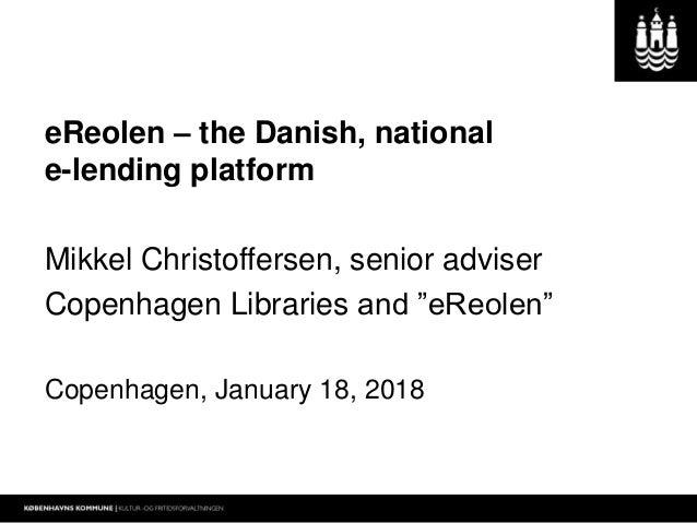 """eReolen – the Danish, national e-lending platform Mikkel Christoffersen, senior adviser Copenhagen Libraries and """"eReolen""""..."""