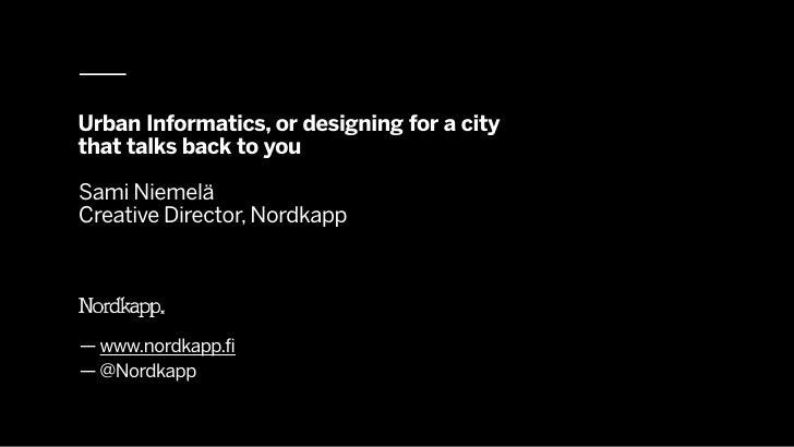 Urban Informatics, or designing for a citythat talks back to youSami NiemeläCreative Director, Nordkapp— www.nordkapp.fi— ...