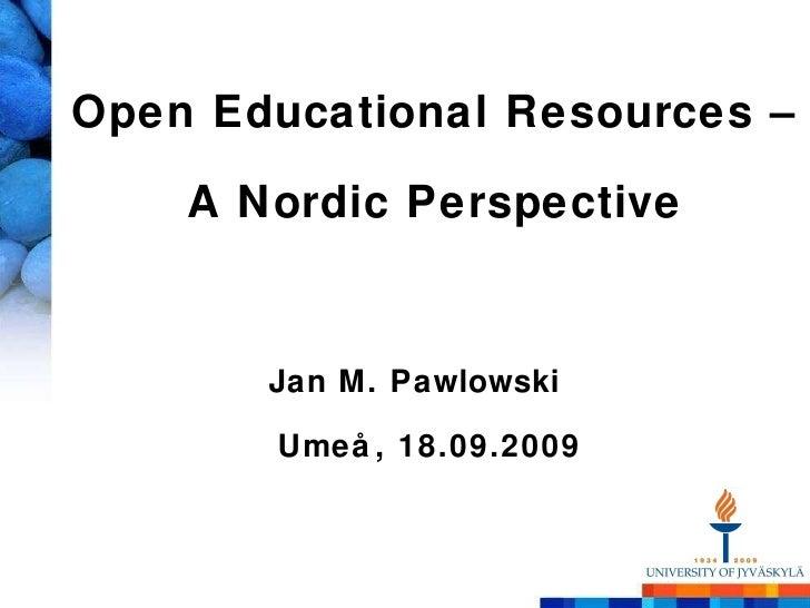 Open Educational Resources –  A Nordic Perspective <ul><li>Jan M. Pawlowski </li></ul><ul><li>Umeå, 18.09.2009 </li></ul>
