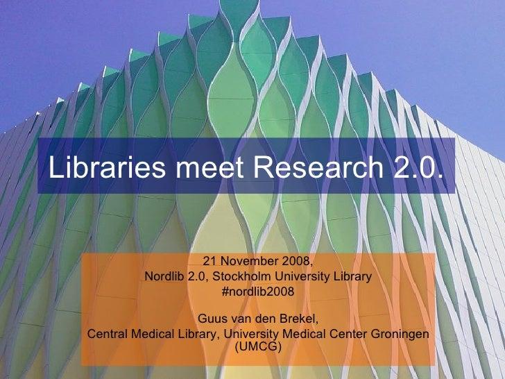 Libraries meet Research 2.0. 21 November 2008, Nordlib 2.0, Stockholm University Library #nordlib2008 Guus van den Brekel,...