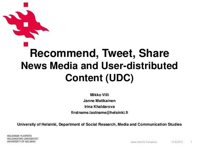 www.helsinki.fi/yliopisto Recommend, Tweet, Share News Media and User-distributed Content (UDC) Mikko Villi Janne Matikain...