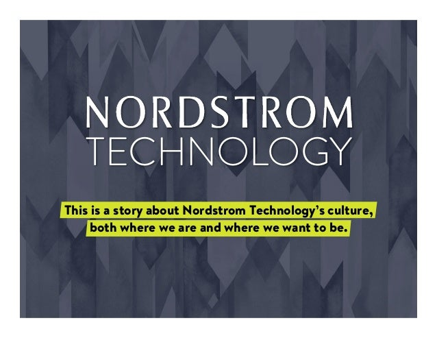 TECHNOLOGY This is a story about Nordstrom Technology's culture, both where we are and where we want to be.