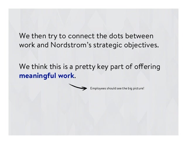 We then try to connect the dots between work and Nordstrom's strategic objectives.  We think this is a pretty key part of ...