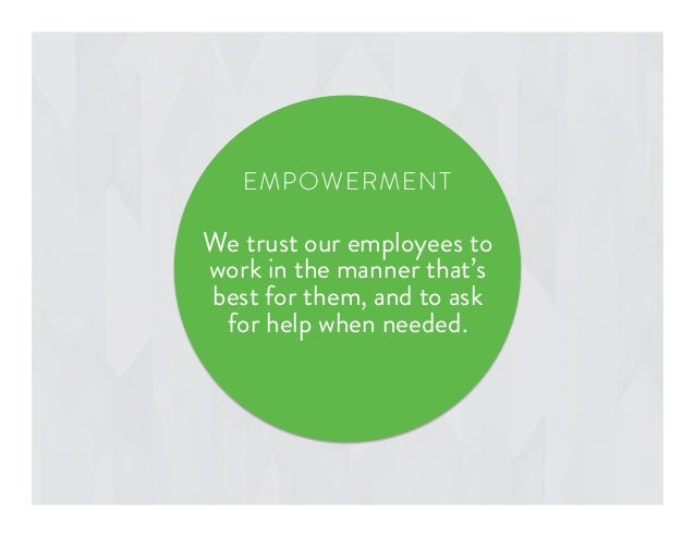 We trust our employees to work in the manner that's best for them, and to ask for help when needed. EMPOWERMENT