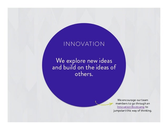 We encourage our team members to go through an Innovation Bootcamp to jumpstart this way of thinking. We explore new ideas...