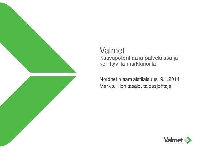 Valmet Kasvupotentiaalia palveluissa ja kehittyvillä markkinoilla Nordnetin aamiaistilaisuus, 9.1.2014 Markku Honkasalo, t...