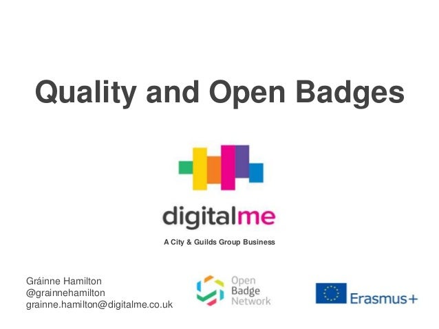 Quality and Open Badges Gráinne Hamilton @grainnehamilton grainne.hamilton@digitalme.co.uk A City & Guilds Group Business