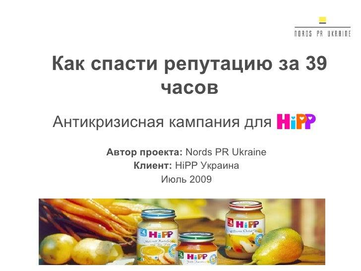 Антикризисная кампания для Автор проекта:  Nords PR Ukraine Клиент:  HiPP  Украина Июль 2009 Как спасти репутацию за 39 ча...