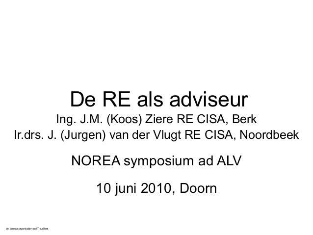 de beroepsorganisatie van IT-auditors De RE als adviseur Ing. J.M. (Koos) Ziere RE CISA, Berk Ir.drs. J. (Jurgen) van der ...