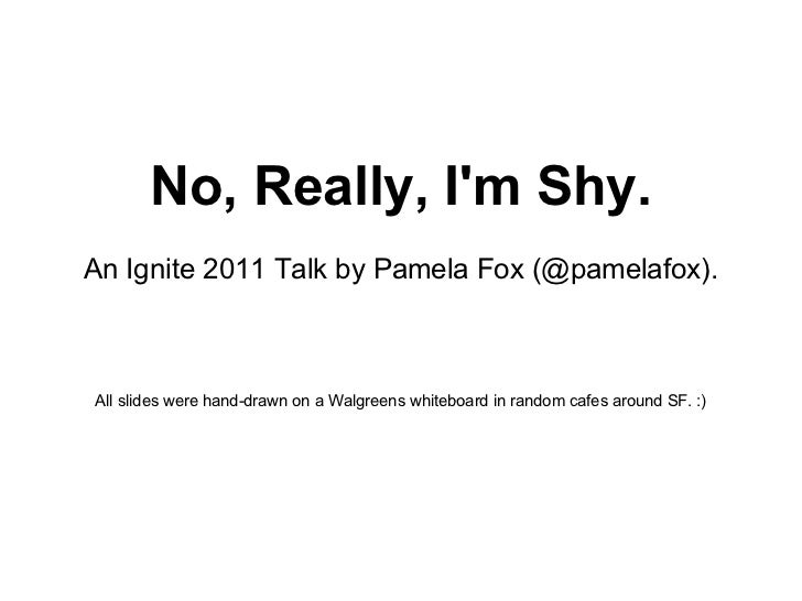 No, Really, I'm Shy. An Ignite 2011 Talk by Pamela Fox (@pamelafox). All slides were hand-drawn on a Walgreens whiteboard ...
