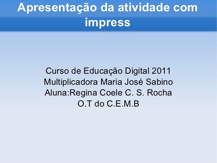 Apresentação da atividade com impress Curso de Educação Digital 2011 Multiplicadora Maria José Sabino Aluna:Regina Coele C...